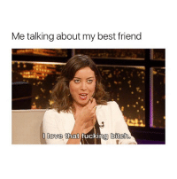Best Friend, Bitch, and Fucking: Me talking about my best friend  love that fucking  bitch. tag that bitch! ❤️