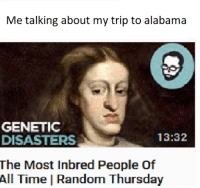 Alabama: Me talking about my trip to alabama  GENETIC  DISASTERS  The Most Inbred People of  All Time | Random Thursday