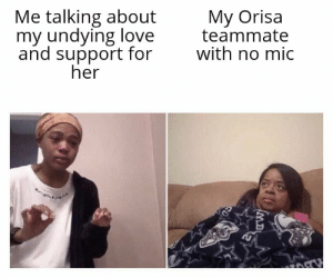 Love, Her, and Who: Me talking about  my undying love  and support for  her  My Orisa  teammate  with no mic  MB I love Orisa as a character and the people who main her!