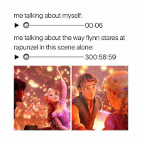 Being Alone, Rapunzel, and Girl Memes: me talking about myself:  00:06  me talking about the way flynn stares at  rapunzel in this scene alone  300:58:59  1 still can't believe he tricked her!!!!