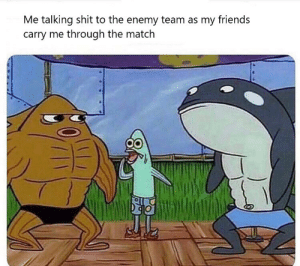 Enemy team is trash: Me talking shit to the enemy team as my friends  carry me through the match Enemy team is trash