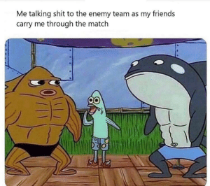 Gaming Dump: Me talking shit to the enemy team as my friends  carry me through the match Gaming Dump