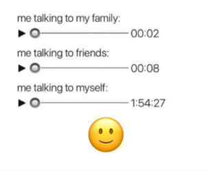 Get it? 🙃: me talking to my family:  00:02  me talking to friends:  00:08  me talking to myself:  1:54:27 Get it? 🙃
