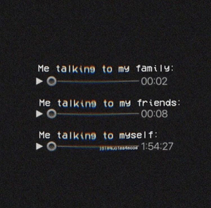 This is so deep I'm crying: Me talking to my family:  00:02  Me talking to my friends:  00:08  Me talking to myself:  16180o tes4mood 1:54:27 This is so deep I'm crying