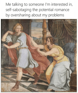 Facebook, Memes, and facebook.com: Me talking to someone I'm interested in,  self-sabotaging the potential romance  by oversharing about my problems  CLASSICAL ART MEMES  facebook.com/classicalartimemes  drd