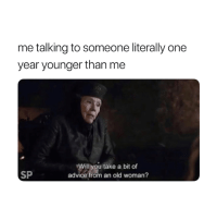 Advice, Old Woman, and Old: me talking to someone literally one  year younger than me  Will you take a bit of  advice from an old woman?  SP I'm older and therefore wiser 😂