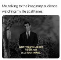 Life, Watch, and Nightmare: Me, talking to the imaginary audience  watching my life at all times  WHAT YOU'RE ABOUT  TO WATCH  IS A NIGHTMARE.