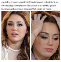 Memes, 🤖, and How: me telling a friend no platonic friendships are truly platonic vs  me realizing i have platonic friendships and need to get out  but also can't overreact because that would be worse  @thedailylit How did we get here?
