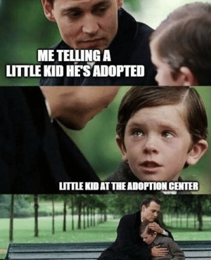 Unexpectedly wholesome: ME TELLING A  LITTLE KID HE'S ADOPTED  LITTLE KID AT THE ADOPTION CENTER Unexpectedly wholesome
