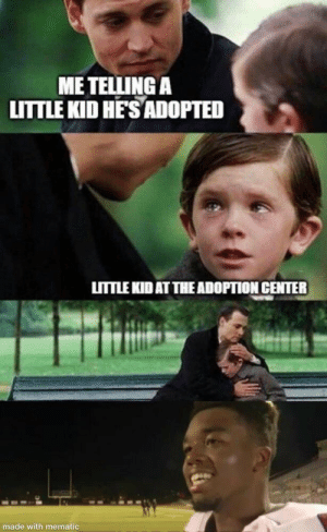 ngl: ME TELLING A  LITTLE KID HE'S ADOPTED  LITTLE KID AT THE ADOPTION CENTER  made with mematic ngl