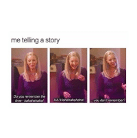 relatable af: me telling a story  Do you remember the  time hahahahaha!  HA! Hahahahahaha!  you don't remember? relatable af
