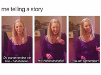 me 😂: me telling a story  Do you remember the  time-hahahahaha!  HA! Hahahahahaha!  you don'tremember? me 😂