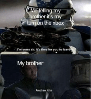 I'm sorry sir: Me telling my  brother it's my  turn on the xbox  I'm sorry sir, it's time for you to leav  My brother  And so it is I'm sorry sir