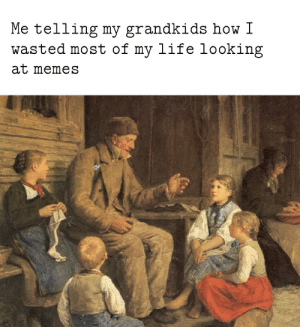 Legacy: Me telling my grandkids how I  wasted most of my life looking  at memes Legacy