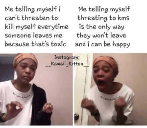I made a spicy meme: Me telling myself  threating to kms  is the only way  Me telling myself i  can't threaten to  kill myself everytime  they won't leave  and i can be happy  Someone leaves me  because that's toxic  Instagram:  Kawaii_Kitten I made a spicy meme