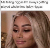 Memes, Time, and 🤖: Me telling niggas I'm always getting  played whole time I play niggas 😉🤫👼 shepost♻♻