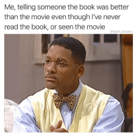I just KNOW: Me, telling someone the book was better  than the movie even though I've never  read the book, or seen the movie  @tank.sinatra I just KNOW