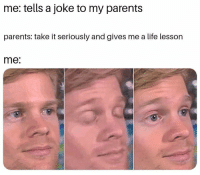 Life, Memes, and Parents: me: tells a joke to my parents  parents: take it seriously and gives me a life lesson  me: Memes comin' at you! #FunnyMemes #RandomMemes #Memes