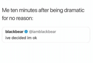 : Me ten minutes after being dramatic  for no reason:  blackbear@iamblackbear  ive decided im ok