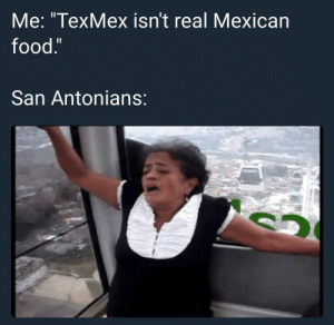 "Real recognize real: Me: ""TexMex isn't real Mexican  food.  San Antonians Real recognize real"