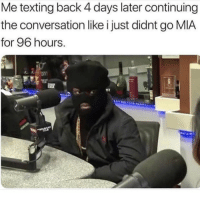 Memes, Texting, and Audacity: Me texting back 4 days later continuing  the conversation like i just didnt go MIA  for 96 hours. Tag someone who has the audacity.. @studress_xo for more @studress_xo @studress_xo