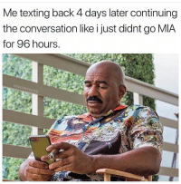 Texting, Back, and Mia: Me texting back 4 days later continuing  the conversation like i just didnt go MIA  for 96 hours  @SUCKMY  KICKS