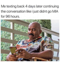 Continuing: Me texting back 4 days later continuing  the conversation like i just didnt g0 MIA  for 96 hours.