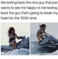 Memes, Texting, and Break: Me texting back the nice guy that just  wants to see me happy vs me texting  back the guy that's going to break my  heart for the 100th time  Gthedryginger HEY