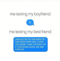 Accurate AF 🙌🏼 get following the insta queen @northwitch69 @northwitch69 @northwitch69 @northwitch69 northwitch69 fabsquad goodgirlwithbadthoughts 💅🏽: me texting my boyfriend.  me texting my best friend  I WOULD GO TO THE ENDS OF  THE EARTH FOR YOU I LOVE  YOU MORE THAN THE HEAT OF  A THOUSAND SUNS; WE ARE  FOREVER Accurate AF 🙌🏼 get following the insta queen @northwitch69 @northwitch69 @northwitch69 @northwitch69 northwitch69 fabsquad goodgirlwithbadthoughts 💅🏽