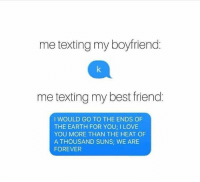i love you more: me texting my boyfriend.  me texting my best friend:  I WOULD GO TO THE ENDS OF  THE EARTH FOR YOU I LOVE  YOU MORE THAN THE HEAT OF  A THOUSAND SUNS; WE ARE  FOREVER