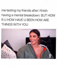 Friends, Texting, and Girl: me texting my friends after i finish  having a mental breakdown: BUT HOW  RU HOW HAVE U BEEN HOW ARE  THINGS WITH YOU This is eerily accurate 🙄 Tag a friend who's always there 💞 @teengirlclub @teengirlclub @teengirlclub