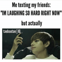 "Me when posting memes: Me texting my friends:  ""IM LAUGHING SO HARD RIGHT NOW""  but actually  taebootaell Me when posting memes"