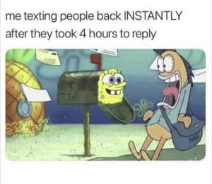 Dank, Memes, and Target: me texting people back INSTANTLY  after they took 4 hours to reply Tootruu by t0shredsYousay MORE MEMES
