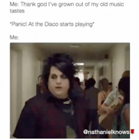 God, Memes, and Music: Me: Thank god I've grown out of my old music  tastes  Panic! At the Disco starts playing*  Me:  @nathanielknows @nathanielknows already know wtf going on