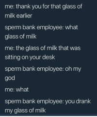 """God, Memes, and Oh My God: me: thank you for that glass of  milk earlier  sperm bank employee: what  glass of milk  me: the glass of milk that was  sitting on your desk  sperm bank employee: oh my  god  me: what  sperm bank employee: you drank  my glass of milk <p>Sperm bank via /r/memes <a href=""""http://ift.tt/2D7LAGv"""">http://ift.tt/2D7LAGv</a></p>"""