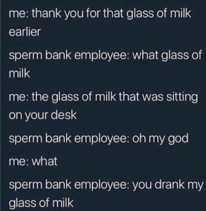 Dank, God, and Memes: me: thank you for that glass of milk  earlier  sperm bank employee: what glass of  milk  me: the glass of milk that was sitting  on your desk  sperm bank employee: oh my god  me: what  sperm bank employee: you drank my  glass of milk My Milk by IceCreamGod123 FOLLOW HERE 4 MORE MEMES.