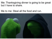 Me To Me: Me: Thanksgiving dinner is going to be great  but I have to share.  Me to me: Steal all the food and run.
