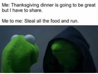 """Me: Thanksgiving dinner is going to be great but I have to share.""  ""Me to me: Steal all the food and run."" #thanksgiving #thanksgivingmemes #funnymemes #memes #thanksgivingquotes #quotes #funnyquotes Follow us on Pinterest: www.pinterest.com/yourtango: Me: Thanksgiving dinner is going to be great  but I have to share  Me to me: Steal all the food and run. ""Me: Thanksgiving dinner is going to be great but I have to share.""  ""Me to me: Steal all the food and run."" #thanksgiving #thanksgivingmemes #funnymemes #memes #thanksgivingquotes #quotes #funnyquotes Follow us on Pinterest: www.pinterest.com/yourtango"
