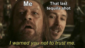 Memes, Tequila, and 🤖: Me  That last  tequila shot  I warned you not to trust me Hehehe