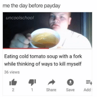 Is it messed up that i actually did this for lunch yesterday i didnt have a spoon but @uncoolschool gave me his fork and made my day 💩🙌👆👆👆 Cheer up and follow them to get a fork for your cold tomato soup: me the day before payday  uncoolschool  Eating cold tomato soup with a fork  while thinking of ways to kill myself  36 views  2  Share Sve Add Is it messed up that i actually did this for lunch yesterday i didnt have a spoon but @uncoolschool gave me his fork and made my day 💩🙌👆👆👆 Cheer up and follow them to get a fork for your cold tomato soup
