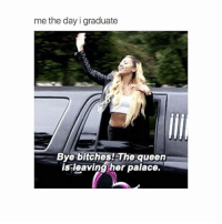 Bitch, Queen, and Girl Memes: me the day i graduate  Bye bitches! The queen  is leaving her palace. 👸🏼✌🏼️