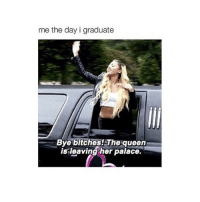 Bitch, Dad, and Queen: me the day i graduate  Bye bitches! The queen  is leaving her palace. My dad is coming home tonight