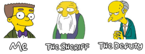 Sheriff, Smithers, and The: Me  THe Deputy  Tue SHeRIFF Smithers! Smiiiiiiiithhhhhhheeeeeeerrrrs!