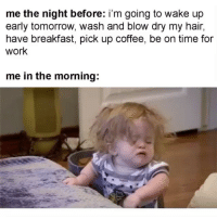 I'd rather be ugly @mystylesays: me the night before: i'm going to wake up  early tomorrow, wash and blow dry my hair,  have breakfast, pick up coffee, be on time for  work  me in the morning: I'd rather be ugly @mystylesays