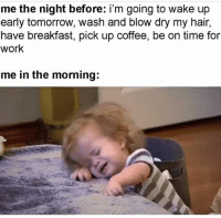Facts, Memes, and Work: me the night before: i'm going to wake up  early tomorrow, wash and blow dry my hair,  have breakfast, pick up coffee, be on time for  work  me in the morning: Facts. 😭🤣 Via @_xingonaa_