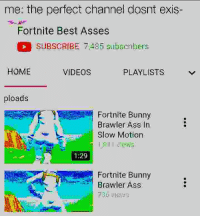 Ass, Slow Motion, and Videos: me: the perfect channel dosnt exis-  Fortnite Best Asses  SUBSCRIBE 7,485 subseribers  HOME  VIDEOS  PLAYLISTS  ploads  Fortnite Bunny  Brawler Ass In  Slow Motion  1:29  Fortnite Bunny  Brawler Ass