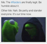 Raiders fans, this you??: Me: The #Raiders are finally legit. Be  humble about it.  Other Me: Nah. Be petty and slander  everyone. It's our time now. Raiders fans, this you??