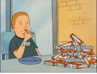Memes, Songs, and 🤖: me  The same 20 songs  lve heardkfor  months