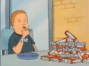 Why am I like this #Music #Memes #KingOfTheHill: me  The same 20 songs  ve heard for  months  Pankt Why am I like this #Music #Memes #KingOfTheHill