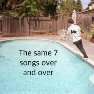 Songs, Same, and Over: Me  The same 7  songs over  and over